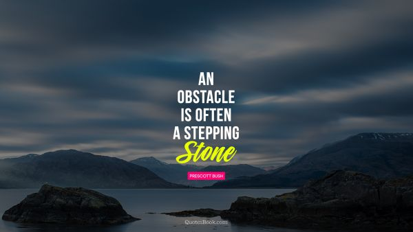 RECENT QUOTES Quote - An obstacle is often a stepping stone. Prescott Bush