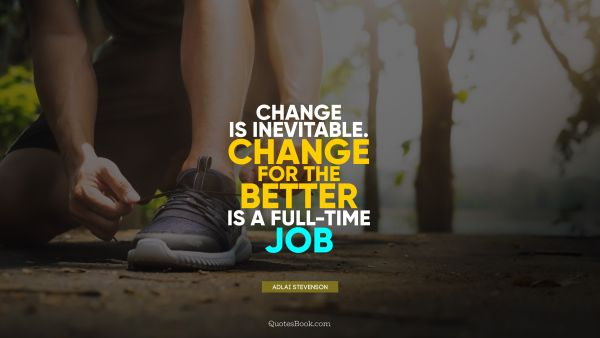 Change is inevitable. Change for the better is a full-time job