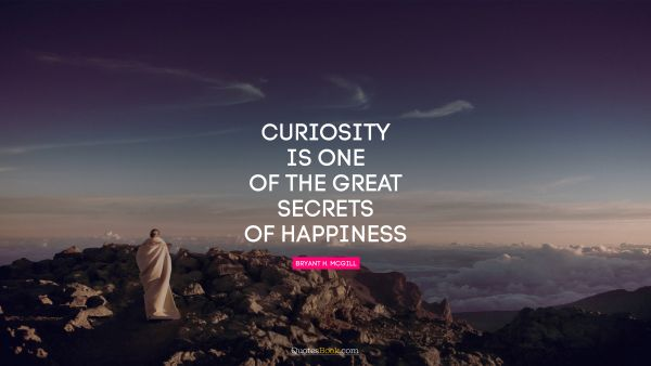 Curiosity is one of the great secrets of happiness