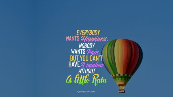 Everybody wants happiness, nobody wants pain , but you can't have a rainbow without a little rain