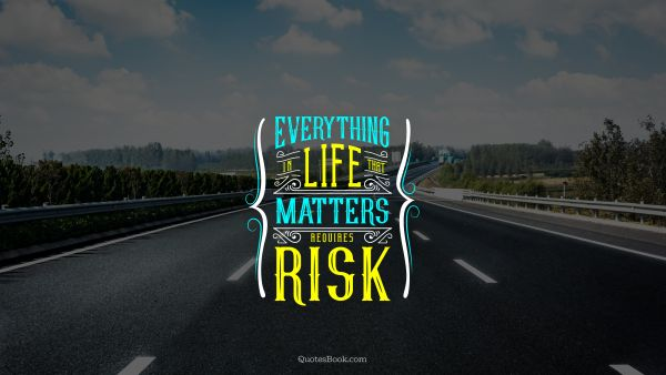 Life Quote - Everything in life that matters requires risk. Unknown Authors