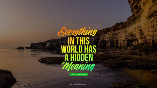 Life Quote - Everything in this, world has a hidden meaning. Nikos Kazantzakis