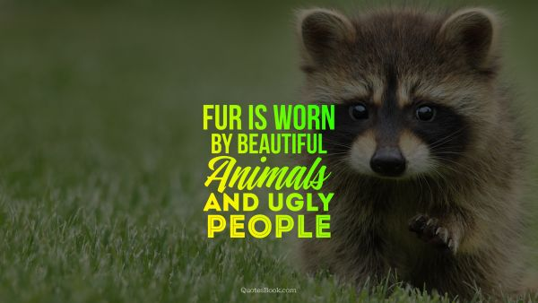 Life Quote - Fur is worn by beautiful animals and ugly people. Unknown Authors