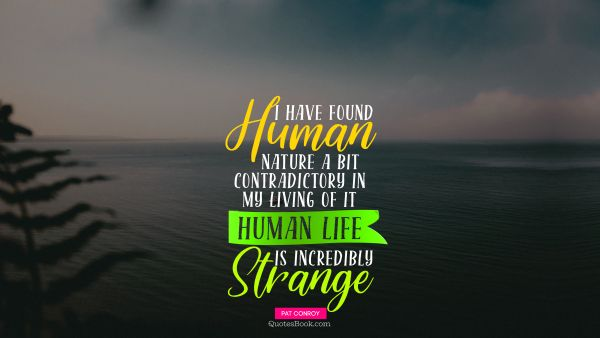 Life Quote - I have found human nature a bit contradictory in my living of it Human life is incredibly strange. Pat Conroy