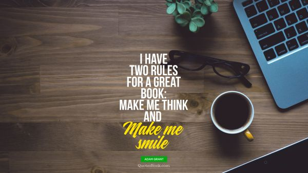 QUOTES BY Quote - I have two rules for a great book: make me think and  Make me smile. Adam Grant