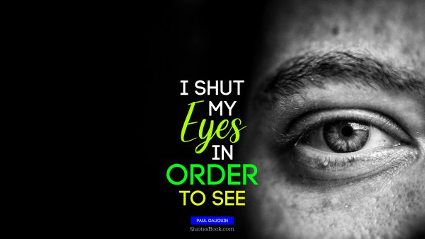 RECENT QUOTES Quote - I shut my eyes in order to see. Paul Gauguin