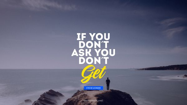 QUOTES BY Quote - If you don't ask you don't Get. Stevie Wonder