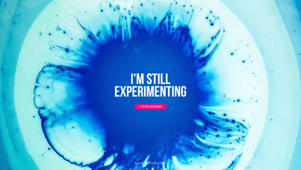 QUOTES BY Quote - I'm still experimenting. Stevie Wonder