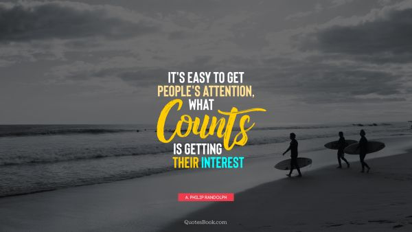 Life Quote - It's easy to get people's attention, what counts is getting their interest. A. Philip Randolph