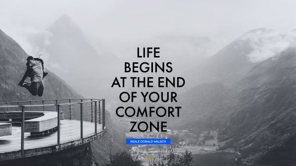 QUOTES BY Quote - Life begins at the end of your comfort zone. Neale Donald Walsch