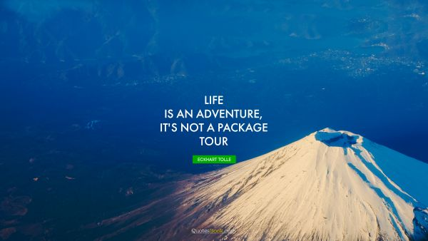 QUOTES BY Quote - Life is an adventure, it's not a package tour. Eckhart Tolle
