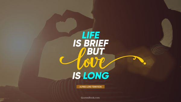 Life Quote - Life is brief but love is LONG. Alfred Lord Tennyson