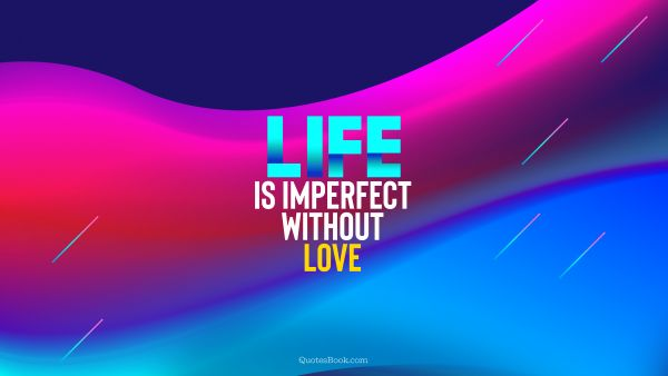 Life Quote - Life is imperfect without love. Unknown Authors