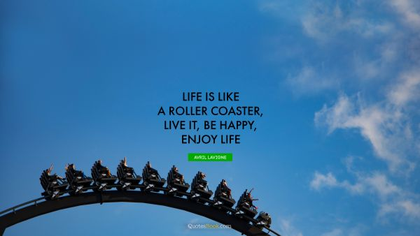 RECENT QUOTES Quote - Life is like a roller coaster, live it, be happy, enjoy life. Avril Lavigne