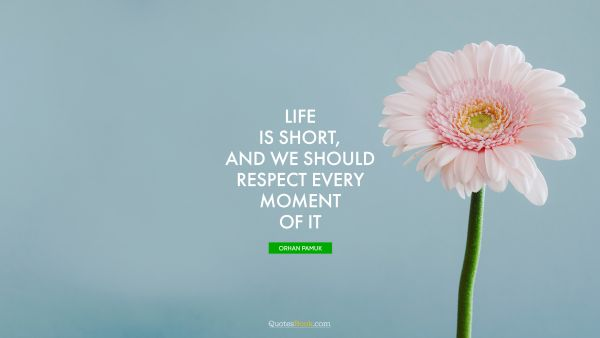 Life is short, and we should respect every moment of it