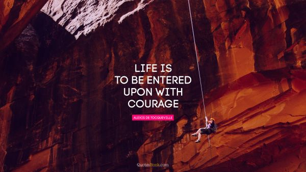 Life Quote - Life is to be entered upon with courage. Alexis de Tocqueville