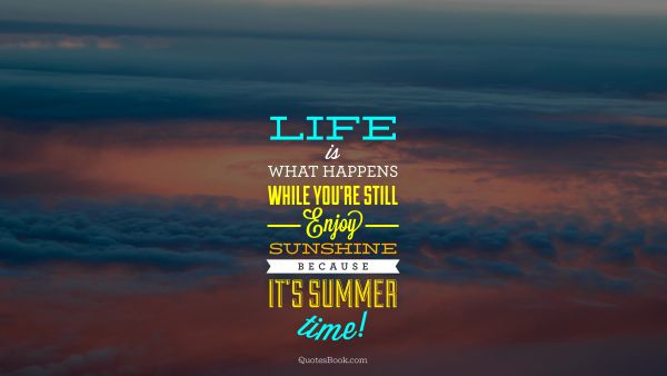 Life Quote - Life is what happens while you're still enjoy sunshine because it's summer time. Unknown Authors