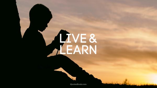 POPULAR QUOTES Quote - Live and learn. Unknown Authors