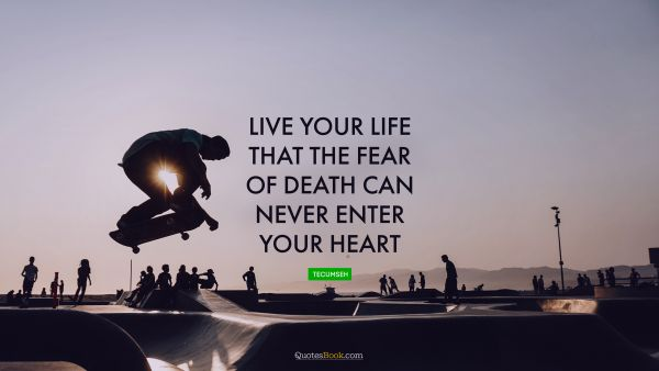 Life Quote - Live your life that the fear of death can never enter your heart. Tecumseh