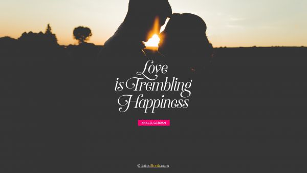 Love is trembling happiness
