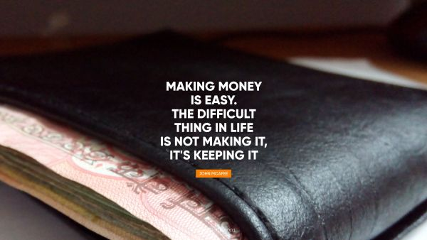 Making money is easy. The difficult 