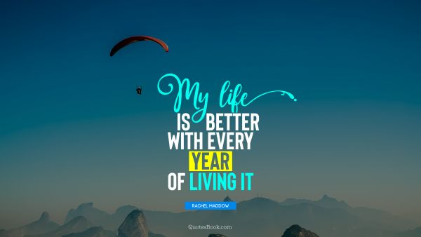 RECENT QUOTES Quote - My life is better with every year of living it. Rachel Maddow