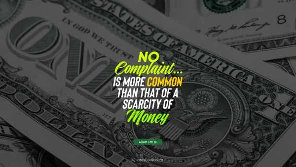 No complaint... is more common than that of a scarcity of money