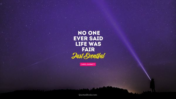 QUOTES BY Quote - No one ever said life was fair. Just Eventful. Carol Burnett