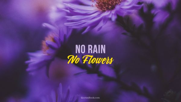 Life Quote - No rain, no flowers. Unknown Authors