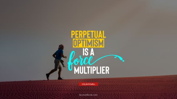 Perpetual optimism is a force multiplier