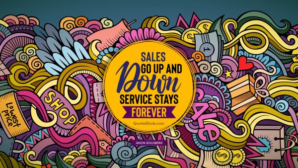Sales go up and down. Service stays forever
