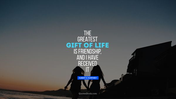 Life Quote - The greatest gift of life is friendship, and I have received it. Hubert H. Humphrey