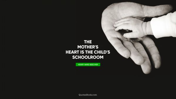 The mother's heart is the child's schoolroom