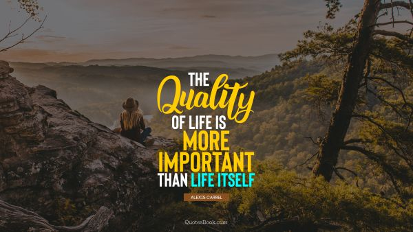 QUOTES BY Quote - The quality of life is more important than life itself. Alexis Carrel