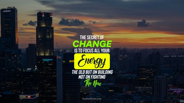 The secret of change is to focus all your energy not on fighting the old but on building the new