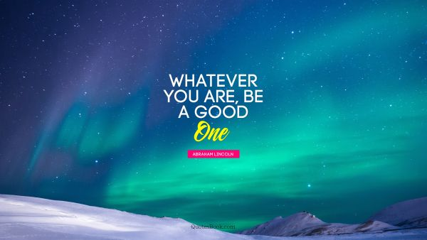 Life Quote - Whatever you are, be a good one. Abraham Lincoln