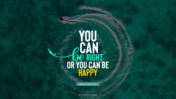 You can be right or you can be happy