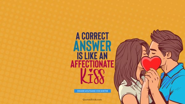 RECENT QUOTES Quote - A correct answer is like an affectionate kiss. Johann Wolfgang von Goethe