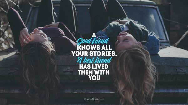 A good friend knows all your stories.a best friend has lived them with you