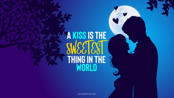 Love Quote - A kiss is the sweetest thing in the world. QuotesBook