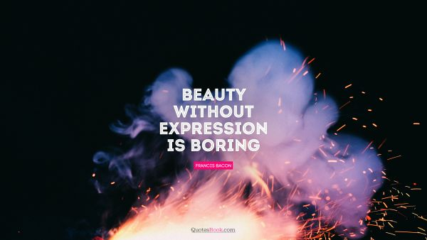 Beauty without expression is boring