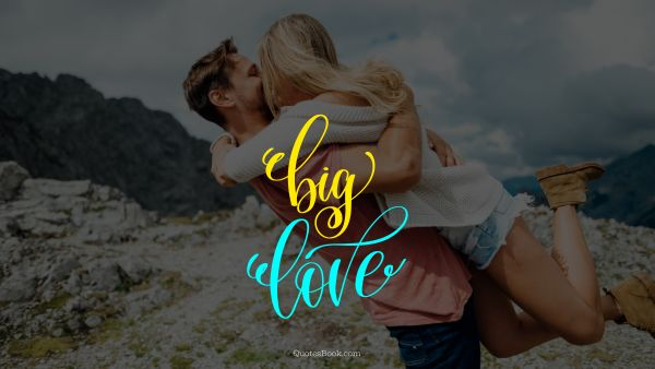 Love Quote - Big love. Unknown Authors