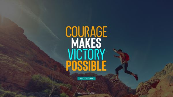 Courage makes victory possible