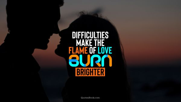 Difficulties make the flame of love burn brighter