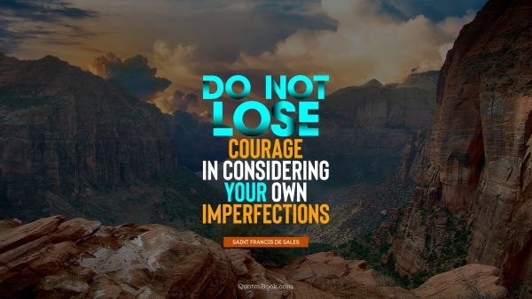 Do not lose courage in considering your own imperfections