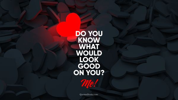 Love Quote - Do you know what would look good on you? Me!. Unknown Authors