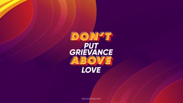 QUOTES BY Quote - Don't put grievance above love. QuotesBook