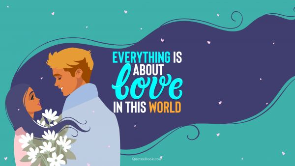 QUOTES BY Quote - Everything is about love in this world. QuotesBook