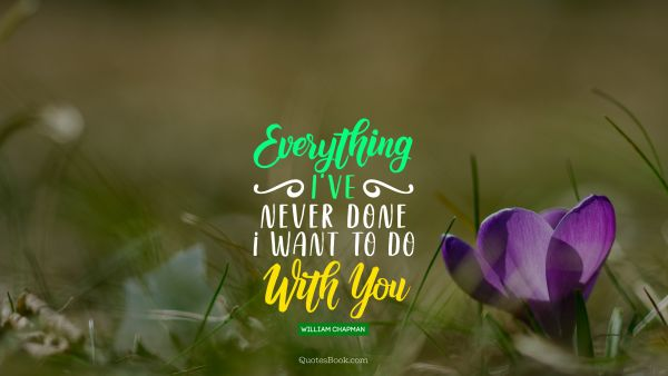QUOTES BY Quote - Everything i've never done i want to do with you. William Chapman