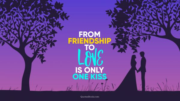 Love Quote - From friendship to love is only one kiss. QuotesBook